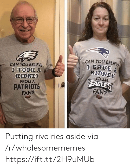 Patriotic, Can, and Kidney: CAN YOU BELIEV  I GAVE  CAN YOU BELIEVE  I TOOK A  KIDNEY  FROM A  PATRIOTS  FAN?  KIDNEY  TO AN  FAGLES  FAN? Putting rivalries aside via /r/wholesomememes https://ift.tt/2H9uMUb