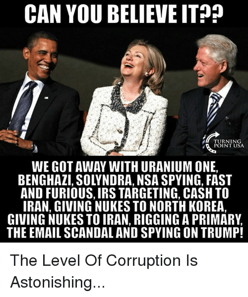 Scandal: CAN YOU BELIEVE ITP?  TURNING  POINT USA  WE GOT AWAY WITH URANIUM ONE,  BENGHAZI, SOLYNDRA, NSA SPYING, FAST  AND FURIOUS, IRS TARGETING, CASH TO  IRAN, GIVING NUKES TO NORTH KOREA,  GIVING NUKES TO IRAN, RIGGING A PRIMARY,  THE EMAIL SCANDAL AND SPYING ON TRUMP! The Level Of Corruption Is Astonishing...