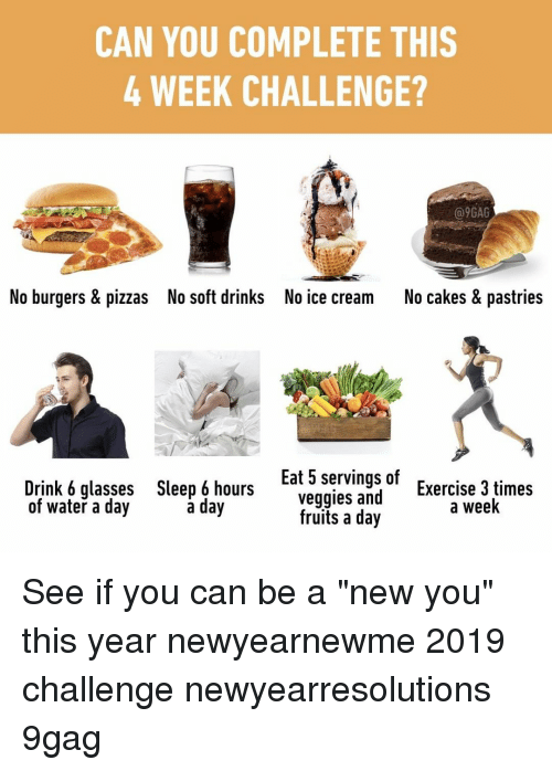 """9gag, Memes, and Exercise: CAN YOU COMPLETE THIS  4 WEEK CHALLENGE?  @9GAG  No burgers & pizzas  No soft drinks  No ice cream  No cakes & pastries  Drink 6 glasses  of water a day  Sleep 6 hours  a day  Eat 5 servings of  veggies and  Exercise 3 times  a week  fruits a day See if you can be a """"new you"""" this year⠀ newyearnewme 2019 challenge newyearresolutions 9gag"""