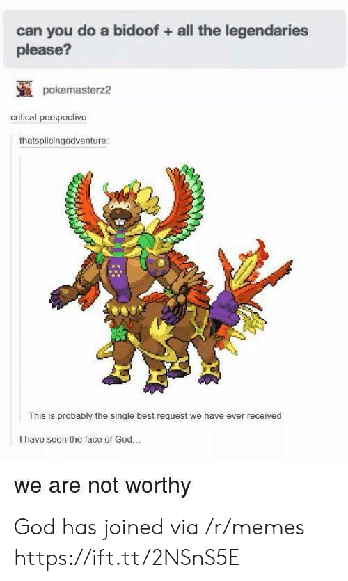 bidoof: can you do a bidoof +all the legendaries  please?  pokemasterz2  critical-perspective:  thatsplicingadventure  This is probably the single best request we have ever received  I have seen the face of God.  we are not worthy God has joined via /r/memes https://ift.tt/2NSnS5E