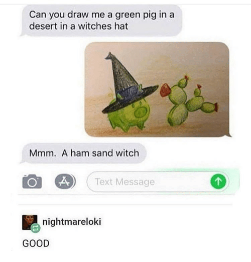 Draw Me: Can you draw me a green pig in a  desert in a witches hat  Mmm. A ham sand witch  Text Message  nightmareloki  GOOD