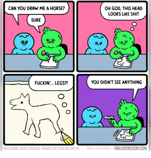 Draw Me: CAN YOU DRAW ME A HORSE?  OH GOD, THIS HEAD  LOOKS LIKE SHIT  SURE  uou  FUCKIN'... LEGS?!  YOU DIDN'T SEE ANYTHING  THIS COMIC MADE POSSIBLE THANKS TO TYLER BILLMEYER MrLovenstein MRLOVENSTEIN.COM