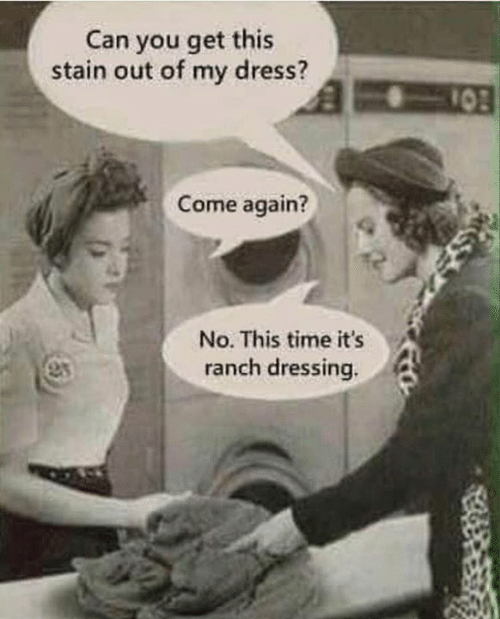 dressing: Can you get this  stain out of my dress?  10  Come again?  No. This time it's  anch dressing.