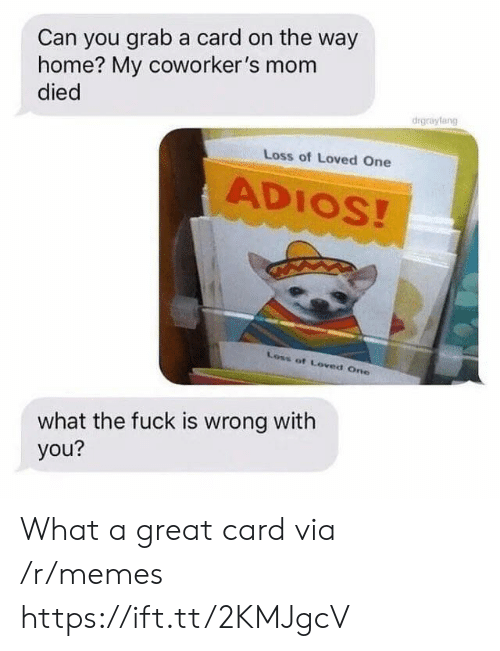 adios: Can you grab a card on the way  home? My coworker's mom  died  drgrayfang  Loss of Loved One  ADIOS!  Loss of Loved One  what the fuck is wrong with  you? What a great card via /r/memes https://ift.tt/2KMJgcV