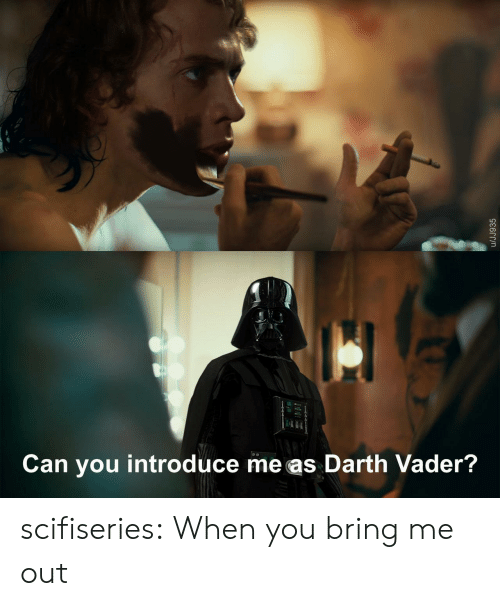 Bring Me: Can you introduce me as Darth Vader?  /JJ935 scifiseries:  When you bring me out