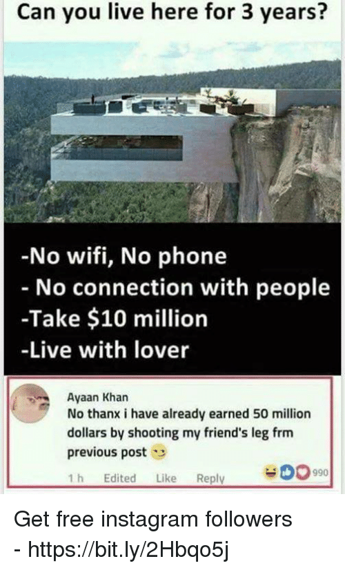 Friends, Instagram, and Phone: Can you live here for 3 years?  No wifi, No phone  No connection with people  -Take $10 million  -Live with lover  Ayaan Khan  No thanx i have already earned 50 million  dollars by shooting my friend's leg frm  previous post  1h Edited Like Reply  990 Get free instagram followers - https://bit.ly/2Hbqo5j