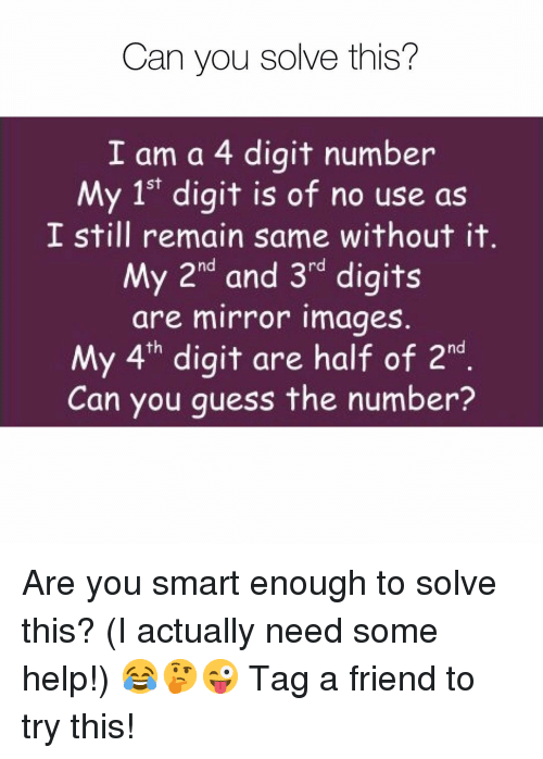 You Smart: Can you solve this?  I am a 4 digit number  My 1st digit is of no use as  I still remain same without it  My 2nd and 3rd digits  are mirror images.  My 4th digit are half of 2h  Can you quess the number? Are you smart enough to solve this? (I actually need some help!) 😂🤔😜 Tag a friend to try this!