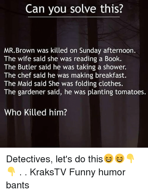 Detectives: Can you solve this?  MR.Brown was killed on Sunday afternoon.  The wife said she was reading a Book.  The Butler said he was taking a shower.  The chef said he was making breakfast.  The Maid said She was folding clothes.  The gardener said, he was planting tomatoes.  Who Killed him? Detectives, let's do this😆😆👇👇 . . KraksTV Funny humor bants