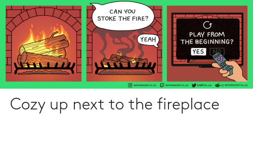 The Fire: CAN YOU  STOKE THE FIRE?  PLAY FROM  THE BEGINNING?  YEAH  YES N  D NOTHINGSUSPICIO_US  U/ NOTHINGSUSPICIO_US  Ở NOTHINGSUSPICIO. US  SUSPICIO_US Cozy up next to the fireplace