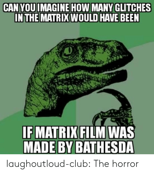 the horror: CAN YOUIMAGINE HOW MANY GLITCHES  INTHE MATRIX WOULD HAVE BEEN  IF MATRIX FILM WAS  MADE BY BATHESDA laughoutloud-club:  The horror