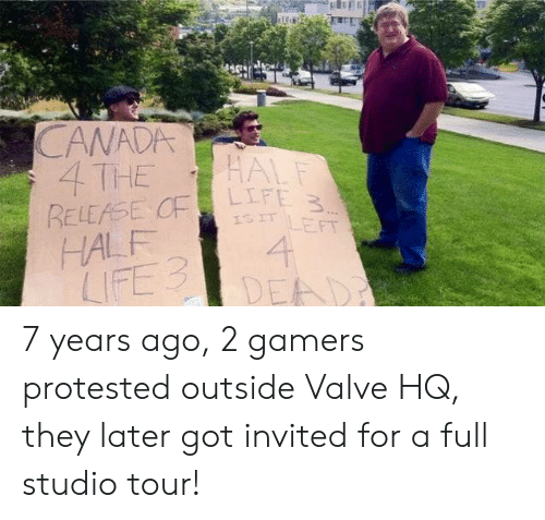 invited: CANADA  4 THE  RELEASE CF  HALF  LIFE 3  HALF  LIFE 3  ISIT LEFT  4  DEAD 7 years ago, 2 gamers protested outside Valve HQ, they later got invited for a full studio tour!