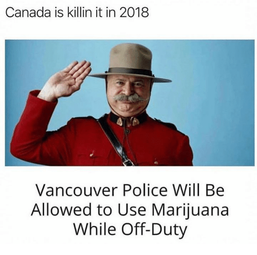 Memes, Police, and Canada: Canada is killin it in 2018  Vancouver Police Will Be  Allowed to Use Marijuana  While Off-Duty