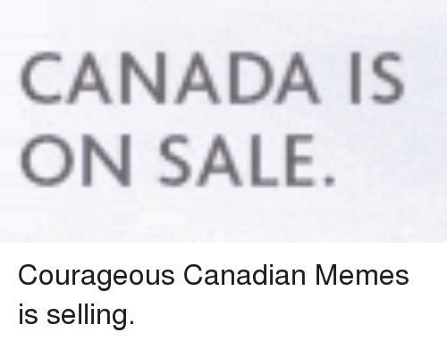 Canadian Meme: CANADA IS  ON SALE Courageous Canadian Memes is selling.