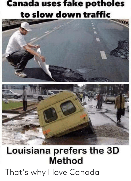 Traffic: Canada uses fake potholes  to slow down traffic  Louisiana prefers the 3D  Method That's why I love Canada