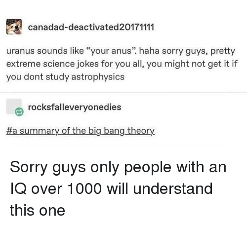 "big bang: canadad-deactivated20171111  uranus sounds like ""your anus"". haha sorry guys, pretty  extreme science jokes for you all, you might not get it if  you dont study astrophysics  rocksfalleveryonedies  a summary of the big bang theory Sorry guys only people with an IQ over 1000 will understand this one"