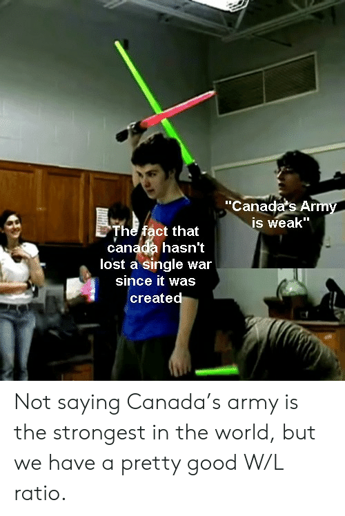 "ratio: ""Canada's Army  is weak""  The fact that  canada hasn't  lost a single war  since it was  created Not saying Canada's army is the strongest in the world, but we have a pretty good W/L ratio."