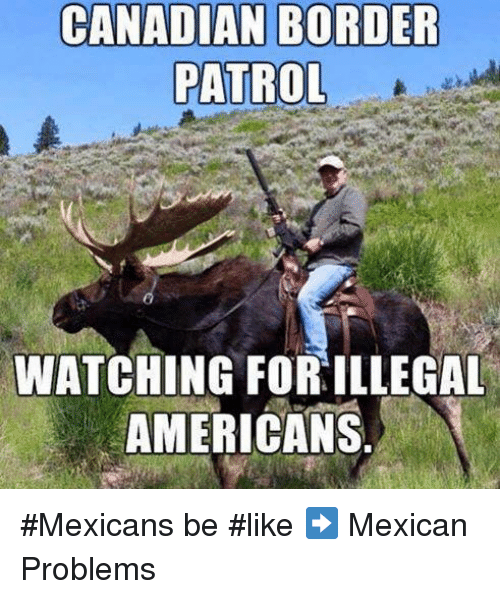 Memes, Canadian, and Mexican: CANADIAN BORDER  PATROL  WATCHING FORILLEGAL  AMERICANS #Mexicans be #like ➡ Mexican Problems