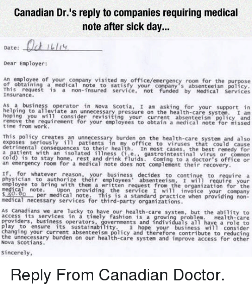Sick Day: Canadian Dr.'s reply to companies requiring medical  note after sick day...  Dater: Ou  Dear Employer:  An employee of your company visited my office/emergency room for the purpose  of obtaining a medical note to satisfy your company s absenteeism policy  This request is a non-insured service, not funded by Medical Servic  Insurance  As a business operator in Nova scotia, I am asking for your support in  elping to alleviate an unnecessary pressure on the health-care system.I  hoping you wil] consider rvisiting your current absenteeism policy, and  remove the requirement for your employees to obtain a medical note for missed  time from work  This policy creates an unnecessary burden on the health-care system and also  exposes seriously 111 patients in my office to viruses that could cause  detrimental consequences to their health. In most cases, the best remedy for  a patient with an isolated illness (i.e., gastrointestinal virus or common  cold) is to stay home, rest and drink fluids. Coming to a doctor's office or  an emergency room for a medical note does not complement their recovery  If, for whatever reason, your business decides to continue to require a  physician to authorize their employees absenteeism, I wil1 require your  employee to bring with them a written request from the organization for th  medical note. Upon providing the service I will invoice your company  520.00per medical, note. This is a standard practice when providing non-  medical necessary services for third-party organizations  As Canadians we are lucky to have our health-care system, but the ability to  access its services in a timely fashion is a growing problem. Health-care  providers, business operators, governments and individuals all have a role to  play to ensure its sustainabflity hope your business will consider  changing your current absenteeism policy and therefore contribute to reducing  the unnecessary burden on our health-care system and improve access for other  Nov