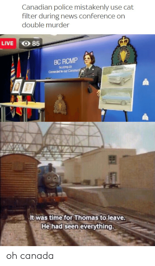 Conference: Canadian police mistakenly use cat  filter during news conference on  double murder  O 85  LIVE  BC RCMP  bromp.co  Conneced to our Commu  It was time for Thomas to leave.  He had seen everything. oh canada