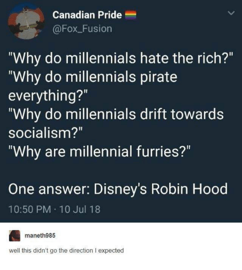 """Funny, Tumblr, and Millennials: Canadian Pride  @FoxFusion  """"Why do millennials hate the rich?""""  """"Why do millennials pirate  everything?""""  """"Why do millennials drift towards  socialism?""""  """"Why are millennial furries?  One answer: Disney's Robin Hood  10:50 PM 10 Jul 18  maneth985  well this didn't go the direction I expected"""