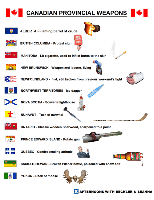 Condescending: CANADIAN PROVINCIAL WEAPONS  ALBERTA - Flaming barrel of crude  Na  RITISH COLUMBIA - Protest sign  MANITOBA - Lit cigarette, used to inflict burns to the skin  NEW BRUNSWICK - Weaponized lobster, living  NEWFOUNDLAND- Fist, still broken from previous weekend's fight  1해  NORTHWEST TERRITORIES.ice dagge  NOVA SCOTIA. Souvenir lighthouse  NUNAVUT - Tusk of narwhal  ONTARIO - Classic wooden Sherwood, sharpened to a point  PRINCE EDWARD ISLAND - Potato gun  QUEBEC - Condescending attitude  SASKATCHEWAN Broken Pilsner bottle, poisoned with chew spit  YUKON - Rack of moose  AFTERNOONS WITH BECKLER &SEANNA
