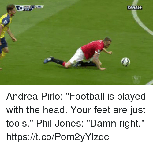 "pirlo: CANAL Andrea Pirlo: ""Football is played with the head. Your feet are just tools.""  Phil Jones: ""Damn right.""  https://t.co/Pom2yYlzdc"