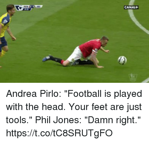 "pirlo: CANAL Andrea Pirlo: ""Football is played with the head. Your feet are just tools.""  Phil Jones: ""Damn right."" https://t.co/tC8SRUTgFO"