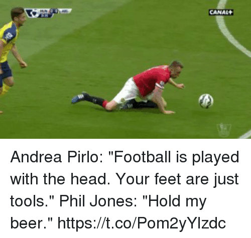 "pirlo: CANAL Andrea Pirlo: ""Football is played with the head. Your feet are just tools.""   Phil Jones: ""Hold my beer."" https://t.co/Pom2yYlzdc"