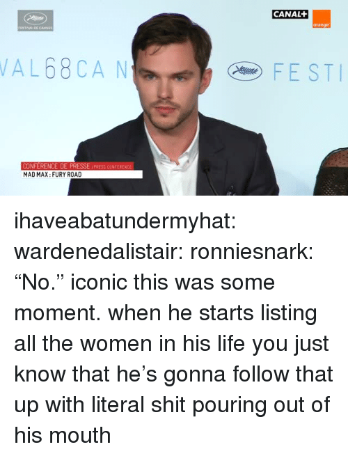 """Life, Shit, and Tumblr: CANAL  orange  AL68CA N  FEST  PRESSE /PRESS CONFERENCE  CONFERENCE DE  MAD MAX: FURY ROAD ihaveabatundermyhat:  wardenedalistair:  ronniesnark:  """"No.""""  iconic   this was some moment. when he starts listing all the women in his life you just know that he's gonna follow that up with literal shit pouring out of his mouth"""