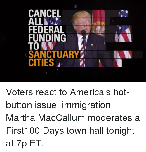 Memes, Immigration, and Moderation: CANCEL  ALL▲  FEDERAL  FUNDING  TO  SANCTUARY  CITIES d Voters react to America's hot-button issue: immigration. Martha MacCallum moderates a First100 Days town hall tonight at 7p ET.