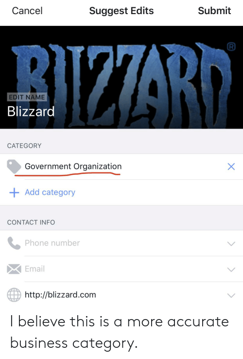 Phone, Blizzard, and Business: Cancel  Submit  Suggest Edits  BIZZRD  EDIT NAME  Blizzard  CATEGORY  Government Organization  X  Add category  CONTACT INFO  Phone number  Email  http://blizzard.com  > I believe this is a more accurate business category.