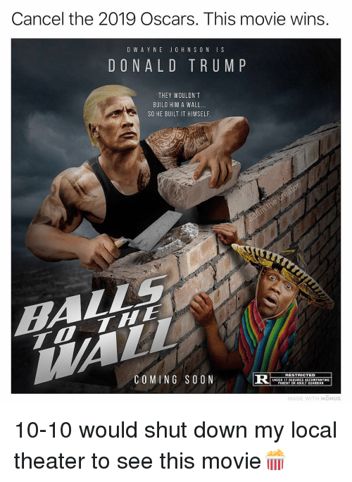 10 10 Would: Cancel the 2019 Oscars. This movie wins  D W A Y N E JO H N S O N IS  DONALD TRUM P  THEY WOULDN'T  BUILD HIM A WALL.  SO HE BUILT IT HIMSELF  COMING SOON  R S  RESTRICTED  UNDER 17 REQUIRES ACCOMPANYING  PARENT OR ADULT GUARDIAN  MADE WITH MOMUS 10-10 would shut down my local theater to see this movie🍿
