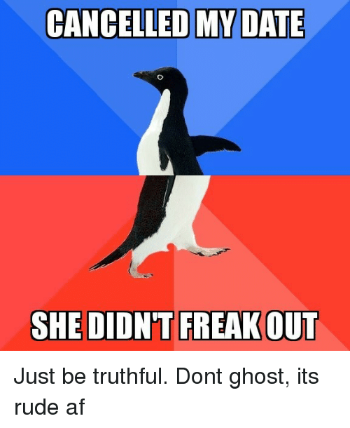 Truthful: CANCELLED MY DATE  SHE DIDN'T FREAKOUT Just be truthful. Dont ghost, its rude af