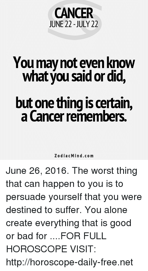 June 26: CANCER  JUNE 22-JULY 22  You may not even know  what you said ordid,  but one thing is certain,  a Cancer remembers.  Zodiac Mind.co m June 26, 2016. The worst thing that can happen to you is to persuade yourself that you were destined to suffer. You alone create everything that is good or bad for  ....FOR FULL HOROSCOPE VISIT: http://horoscope-daily-free.net
