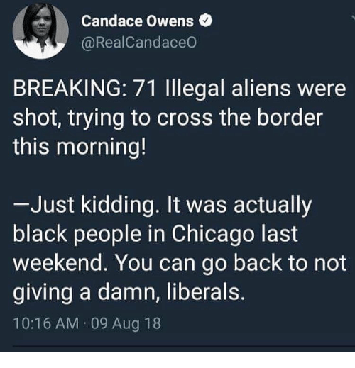 Illegal Aliens: Candace Owens  @RealCandaceO  BREAKING: 71 Illegal aliens were  shot, trying to cross the border  this morning!  Just kidding. It was actually  black people in Chicago last  weekend. You can go back to not  giving a damn, liberals  10:16 AM 09 Aug 18