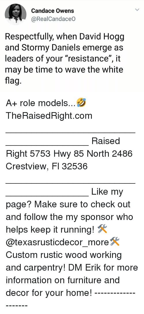 """respectfully: Candace Owens  @RealCandaceO  Respectfully, when David Hogg  and Stormy Daniels emerge as  leaders of your """"resistance"""", it  may be time to wave the white  flag A+ role models...🤣 TheRaisedRight.com _________________________________________ Raised Right 5753 Hwy 85 North 2486 Crestview, Fl 32536 _________________________________________ Like my page? Make sure to check out and follow the my sponsor who helps keep it running! 🛠@texasrusticdecor_more🛠 Custom rustic wood working and carpentry! DM Erik for more information on furniture and decor for your home! --------------------"""