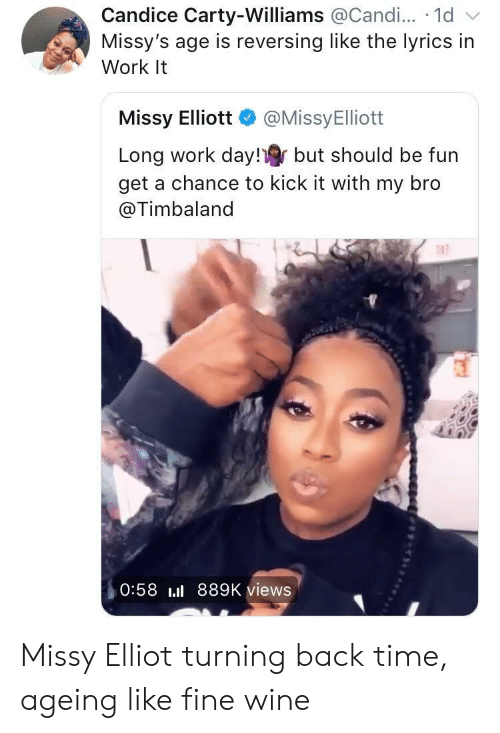 kick it: Candice Carty-Williams @Candi... 1d v  Missy's age is reversing like the lyrics in  Work It  Missy Elliott @MissyElliott  Long work day! but should be fun  get a chance to kick it with my bro  @Timbaland  n13  0:58 889K views Missy Elliot turning back time, ageing like fine wine