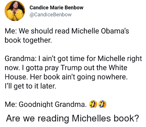 Grandma, White House, and Book: Candice Marie Benbow  @CandiceBenbow  Me: We should read Michelle Obama's  book together.  Grandma: I ain't got time for Michelle right  now. I gotta pray Trump out the White  House. Her book ain't going nowhere  I'll get to it later  Me: Goodnight Grandma, Are we reading Michelles book?