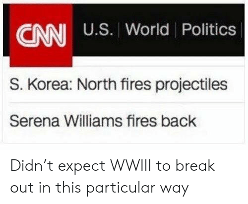 Politics, Serena Williams, and Break: CANI U.S. World Politics  S. Korea: North fires projectiles  Serena Williams fires back Didn't expect WWIII to break out in this particular way