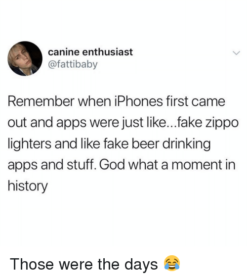 Beer, Drinking, and Fake: canine enthusiast  @fattibaby  Remember when iPhones first came  out and apps were just like...fake zippo  lighters and like fake beer drinking  apps and stuff. God what a moment in  history Those were the days 😂