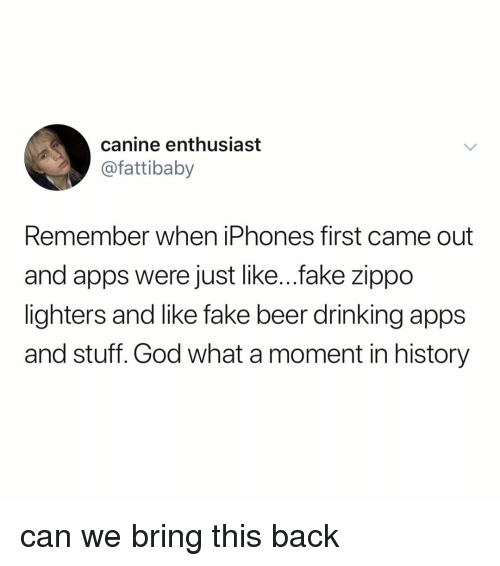 Beer, Drinking, and Fake: canine enthusiast  @fattibaby  Remember when iPhones first came out  and apps were just like...fake zippo  lighters and like fake beer drinking apps  and stuff. God what a moment in history can we bring this back