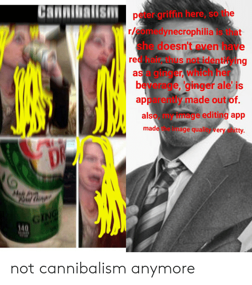Peter Griffin, Image, and Her: Canni  Ism  peter-griffin here, so he  r/eomedynecrophilia hat  she doesnt even ave  red bair Thus not identi, ing  as guiger, which her  be erege, 'gingef ale is  renty made out of.  app  alsoy image editing app  made  mage quality very shitty.  Mod  Mil Cing  GING  140  w not cannibalism anymore
