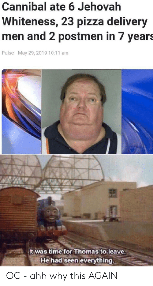 This Again: Cannibal ate 6 Jehovah  Whiteness, 23 pizza delivery  men and 2 postmen in 7 years  Pulse May 29, 2019 10:11 am  It was time for Thomas to leave  He had Seen everything OC - ahh why this AGAIN