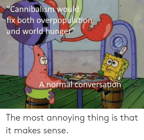 Most Annoying: Cannibalism would  fix both overpopulation  nd world hungep  A n  ormal conversati The most annoying thing is that it makes sense.