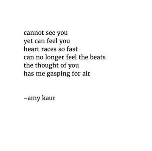 Gasping: cannot see you  yet can feel you  heart races so fast  can no longer feel the beats  the thought of you  has me gasping for air  -amy kaur