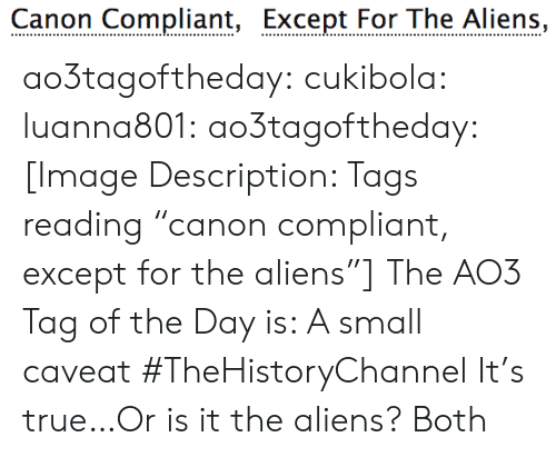 """Or Is It: Canon Compliant, Except For The Aliens, ao3tagoftheday:  cukibola:  luanna801:  ao3tagoftheday: [Image Description: Tags reading """"canon compliant, except for the aliens""""]  The AO3 Tag of the Day is: A small caveat   #TheHistoryChannel  It's true…Or is it the aliens?  Both"""