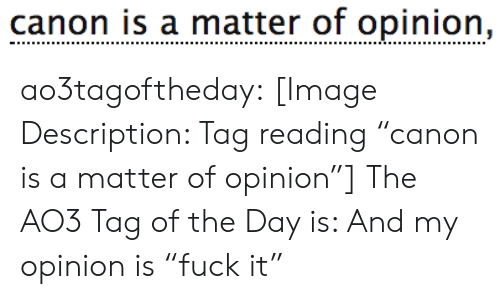 "Target, Tumblr, and Blog: canon is a matter of opinion, ao3tagoftheday:  [Image Description: Tag reading ""canon is a matter of opinion""]  The AO3 Tag of the Day is: And my opinion is ""fuck it"""