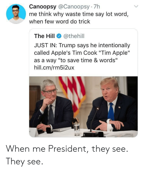 """Apple, Time, and Trump: Canoopsy @Canoopsy 7h  me think why waste time say lot word,  when few word do trick  The Hill  @thehill  JUST IN: Trump says he intentionally  called Apple's Tim Cook """"Tim Apple""""  as a way """"to save time & words""""  hill.cm/rm5i2ux When me President, they see. They see."""