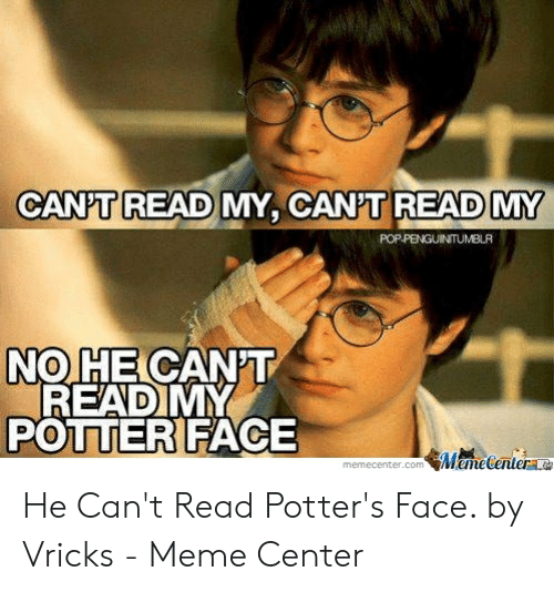 Vricks: CANPT READ MY, CANT READ MY  POPPENGUINTUMBLR  NO HE CANT  READ MY  POTTER FACE  MameCenter  memecenter.com He Can't Read Potter's Face. by Vricks - Meme Center