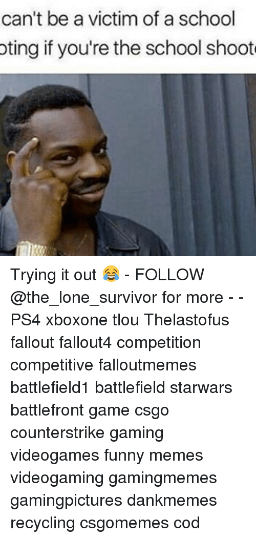 Memes, Ps4, and School: can't be a victim of a school  oting if you're the school shoot Trying it out 😂 - FOLLOW @the_lone_survivor for more - - PS4 xboxone tlou Thelastofus fallout fallout4 competition competitive falloutmemes battlefield1 battlefield starwars battlefront game csgo counterstrike gaming videogames funny memes videogaming gamingmemes gamingpictures dankmemes recycling csgomemes cod